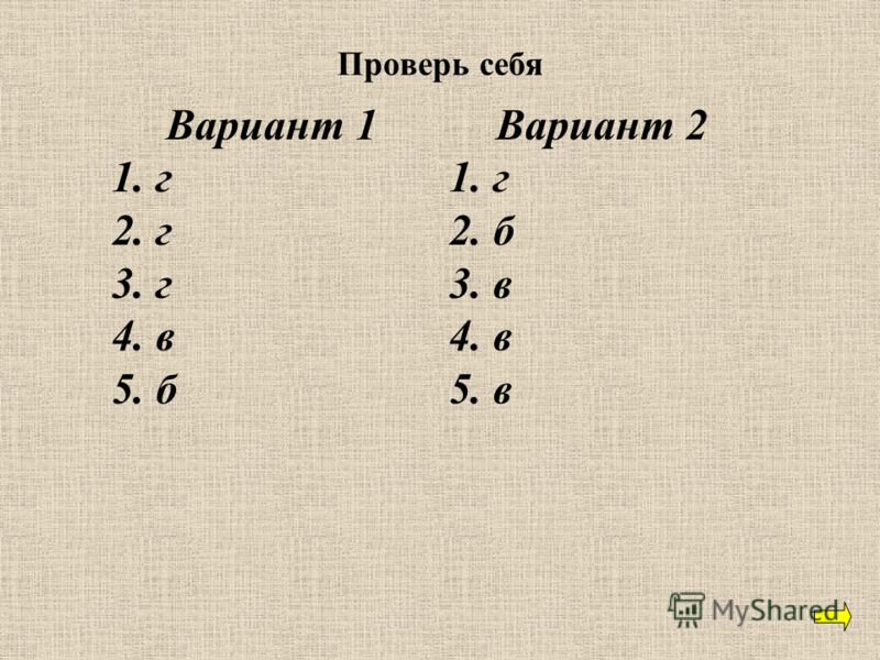 Проверь себя Вариант 1 1. г 2. г 3. г 4. в 5. б Вариант 2 1. г 2. б 3. в 4. в 5. в