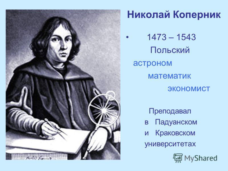 Николай Коперник 1473 – 1543 Польский астроном математик экономист Преподавал в Падуанском и Краковском университетах