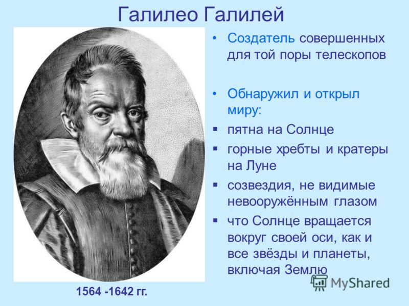 Галилео Галилей Создатель совершенных для той поры телескопов Обнаружил и открыл миру: пятна на Солнце горные хребты и кратеры на Луне созвездия, не видимые невооружённым глазом что Солнце вращается вокруг своей оси, как и все звёзды и планеты, включ