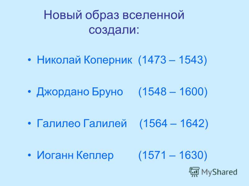 Новый образ вселенной создали: Николай Коперник (1473 – 1543) Джордано Бруно (1548 – 1600) Галилео Галилей (1564 – 1642) Иоганн Кеплер (1571 – 1630)