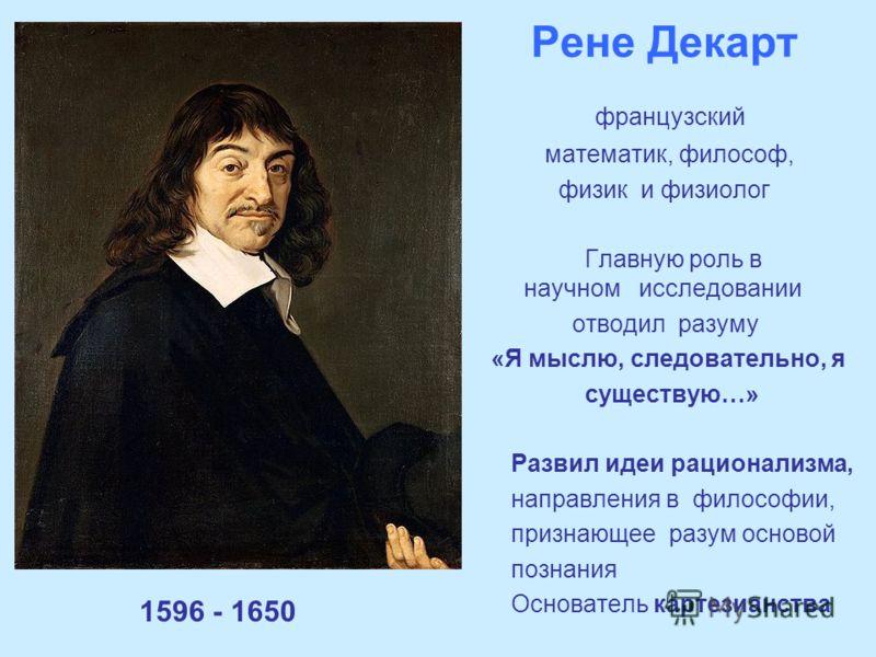 Рене Декарт 1596 - 1650 французский математик, философ, физик и физиолог Главную роль в научном исследовании отводил разуму «Я мыслю, следовательно, я существую…» Развил идеи рационализма, направления в философии, признающее разум основой познания Ос