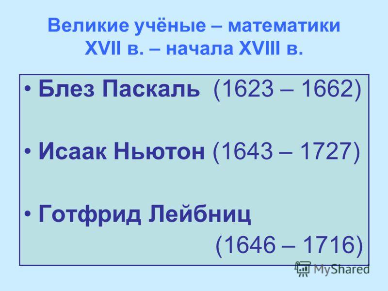 Великие учёные – математики XVII в. – начала XVIII в. Блез Паскаль (1623 – 1662) Исаак Ньютон (1643 – 1727) Готфрид Лейбниц (1646 – 1716)