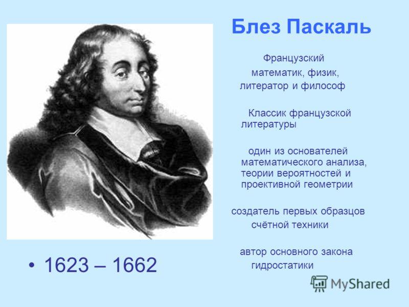 Блез Паскаль 1623 – 1662 Французский математик, физик, литератор и философ Классик французской литературы один из основателей математического анализа, теории вероятностей и проективной геометрии создатель первых образцов счётной техники автор основно