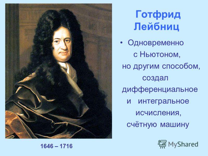 Готфрид Лейбниц 1646 – 1716 Одновременно с Ньютоном, но другим способом, создал дифференциальное и интегральное исчисления, счётную машину