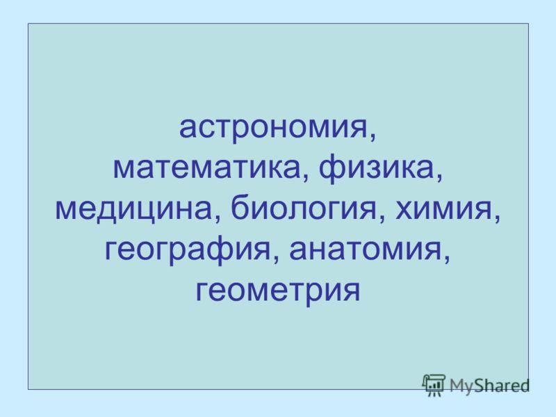 астрономия, математика, физика, медицина, биология, химия, география, анатомия, геометрия