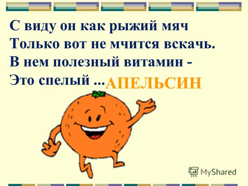 С виду он как рыжий мяч Только вот не мчится вскачь. В нем полезный витамин - Это спелый... АПЕЛЬСИН