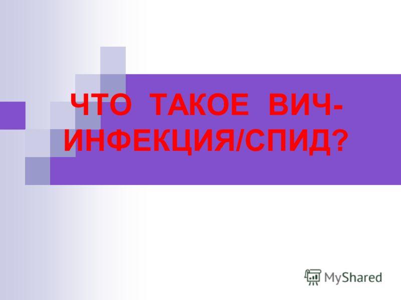 ЧТО ТАКОЕ ВИЧ- ИНФЕКЦИЯ/СПИД?