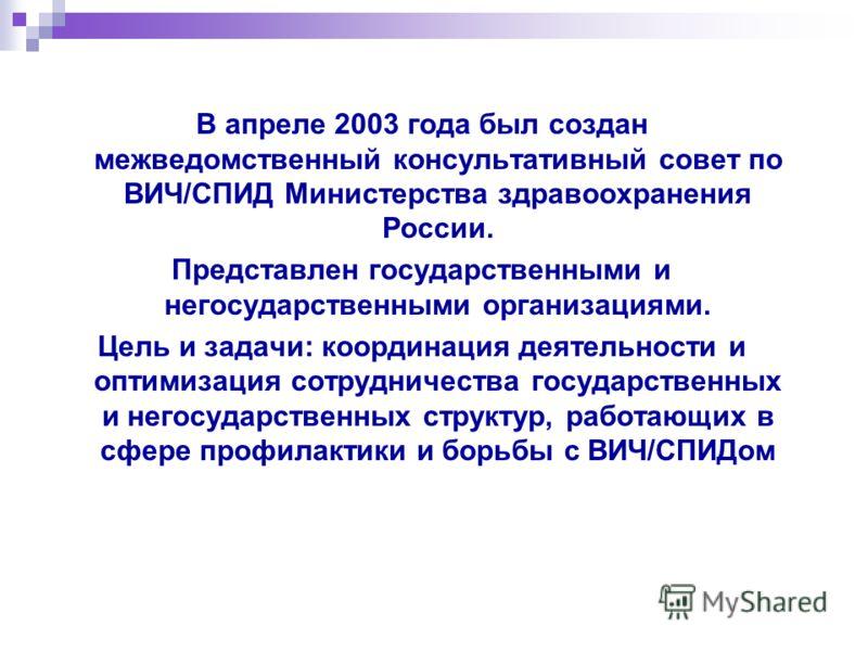 В апреле 2003 года был создан межведомственный консультативный совет по ВИЧ/СПИД Министерства здравоохранения России. Представлен государственными и негосударственными организациями. Цель и задачи: координация деятельности и оптимизация сотрудничеств