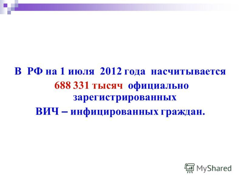 В РФ на 1 июля 2012 года насчитывается 688 331 тысяч официально зарегистрированных ВИЧ – инфицированных граждан.