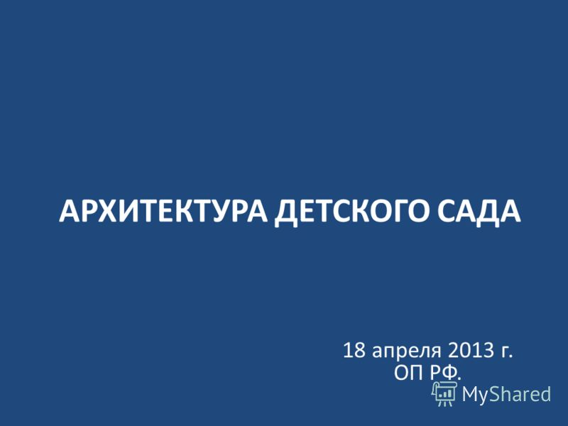 АРХИТЕКТУРА ДЕТСКОГО САДА 18 апреля 2013 г. ОП РФ.