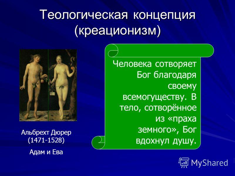 Теологическая концепция (креационизм) Альбрехт Дюрер (1471-1528) Адам и Ева Человека сотворяет Бог благодаря своему всемогуществу. В тело, сотворённое из «праха земного», Бог вдохнул душу.
