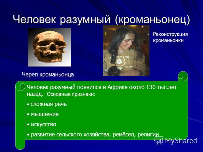 Человек разумный (кроманьонец) Череп кроманьонца Человек разумный появился в Африке около 130 тыс.лет назад. Основные признаки: сложная речь мышление искусство развитие сельского хозяйства, ремёсел, религии Реконструкция кроманьонки