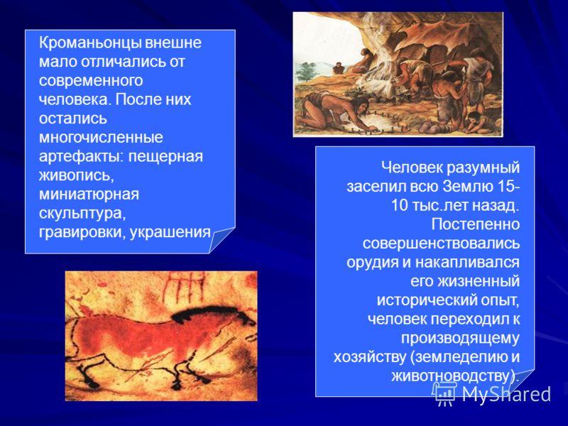 Кроманьонцы внешне мало отличались от современного человека. После них остались многочисленные артефакты: пещерная живопись, миниатюрная скульптура, гравировки, украшения Человек разумный заселил всю Землю 15- 10 тыс.лет назад. Постепенно совершенств