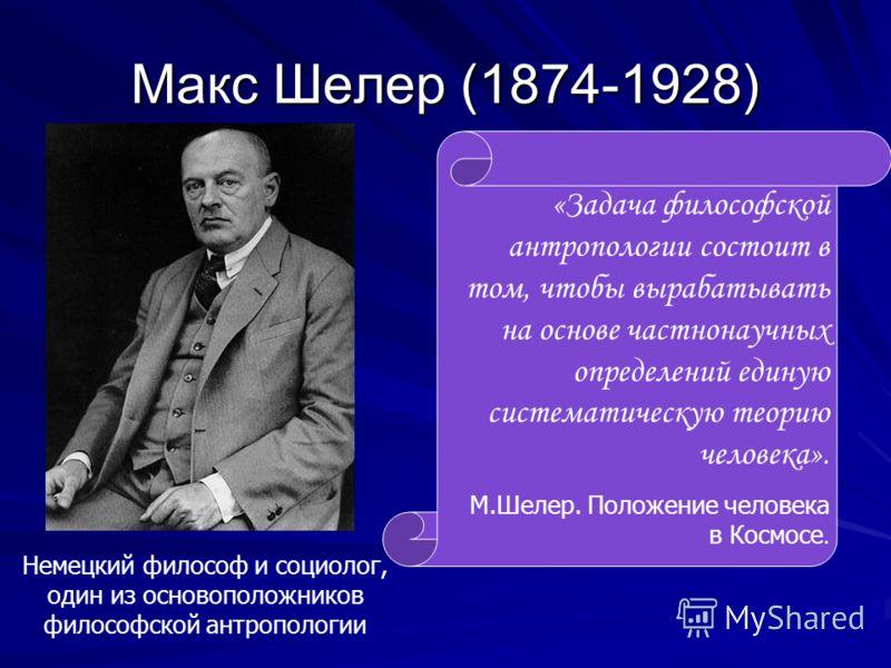 Макс Шелер (1874-1928) Немецкий философ и социолог, один из основоположников философской антропологии «Задача философской антропологии состоит в том, чтобы вырабатывать на основе частнонаучных определений единую систематическую теорию человека». М.Ше