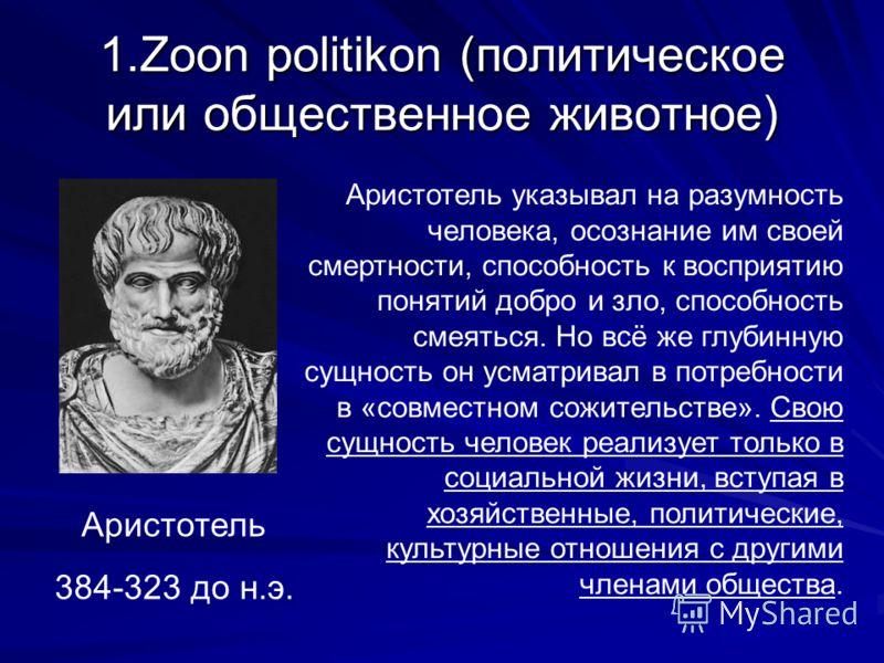 1.Zoon politikon (политическое или общественное животное) Аристотель 384-323 до н.э. Аристотель указывал на разумность человека, осознание им своей смертности, способность к восприятию понятий добро и зло, способность смеяться. Но всё же глубинную су