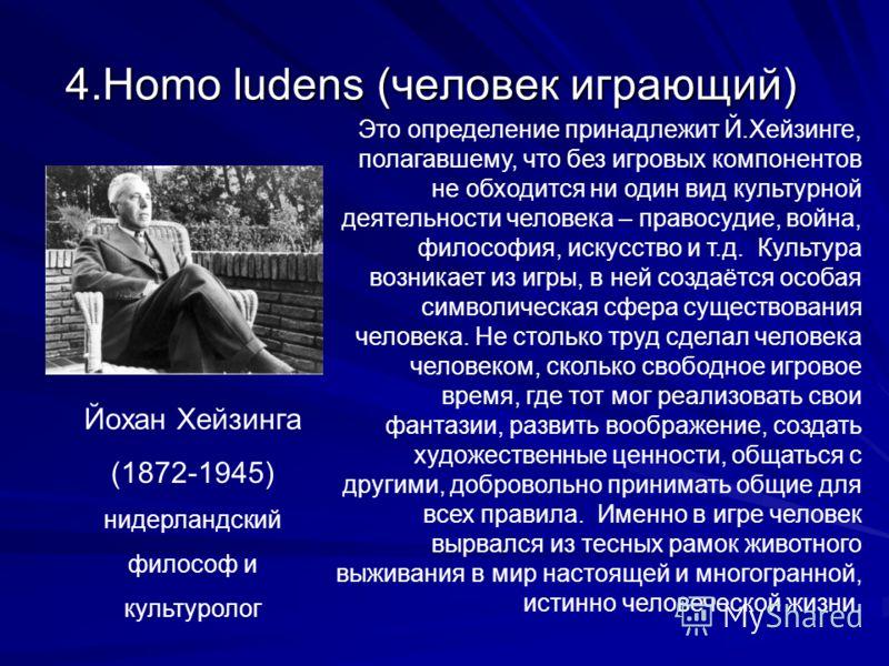 4.Homo ludens (человек играющий) Йохан Хейзинга (1872-1945) нидерландский философ и культуролог Это определение принадлежит Й.Хейзинге, полагавшему, что без игровых компонентов не обходится ни один вид культурной деятельности человека – правосудие, в