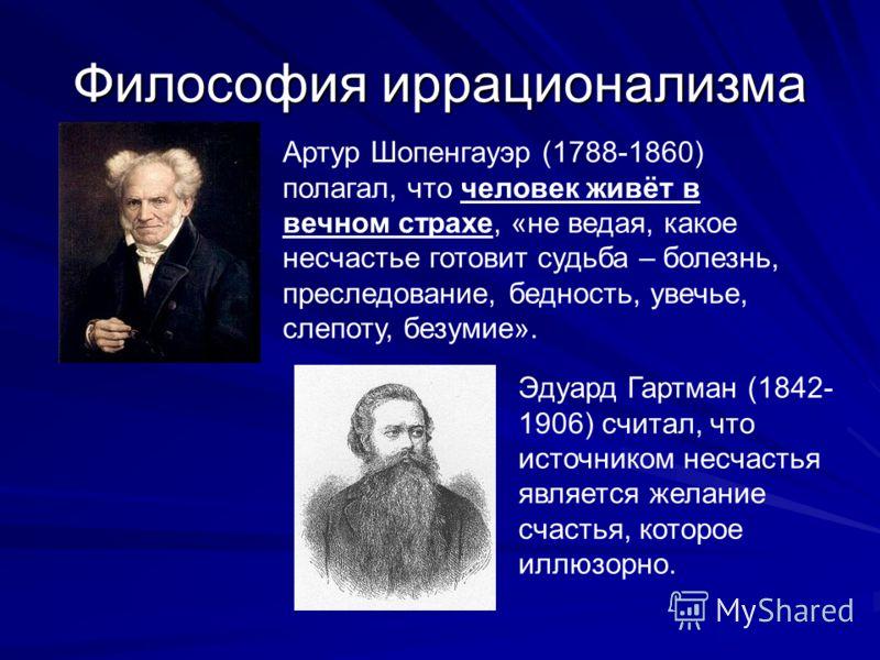 Философия иррационализма Артур Шопенгауэр (1788-1860) полагал, что человек живёт в вечном страхе, «не ведая, какое несчастье готовит судьба – болезнь, преследование, бедность, увечье, слепоту, безумие». Эдуард Гартман (1842- 1906) считал, что источни