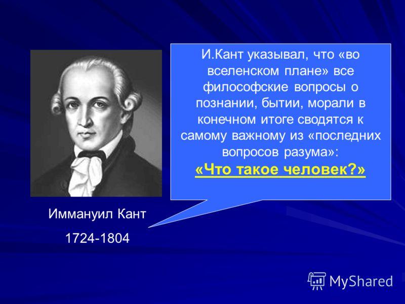 Иммануил Кант 1724-1804 И.Кант указывал, что «во вселенском плане» все философские вопросы о познании, бытии, морали в конечном итоге сводятся к самому важному из «последних вопросов разума»: «Что такое человек?»