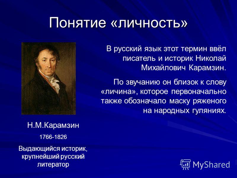 Понятие «личность» В русский язык этот термин ввёл писатель и историк Николай Михайлович Карамзин. По звучанию он близок к слову «личина», которое первоначально также обозначало маску ряженого на народных гуляниях. Н.М.Карамзин 1766-1826 Выдающийся и