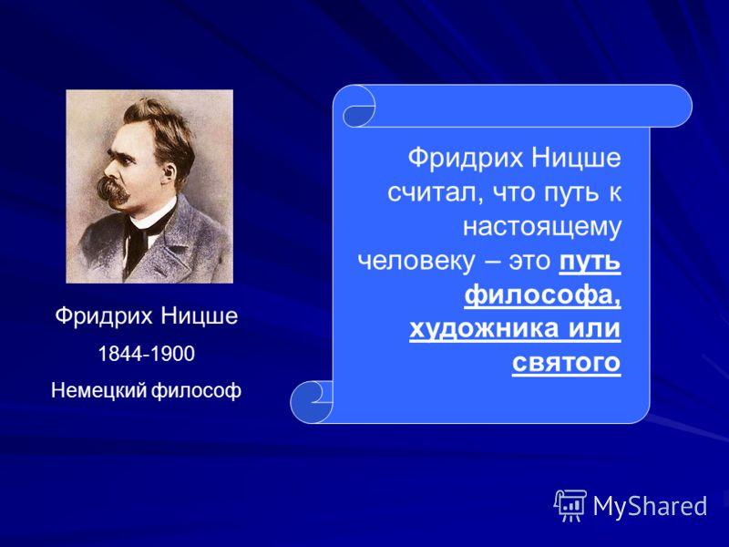Фридрих Ницше 1844-1900 Немецкий философ Фридрих Ницше считал, что путь к настоящему человеку – это путь философа, художника или святого