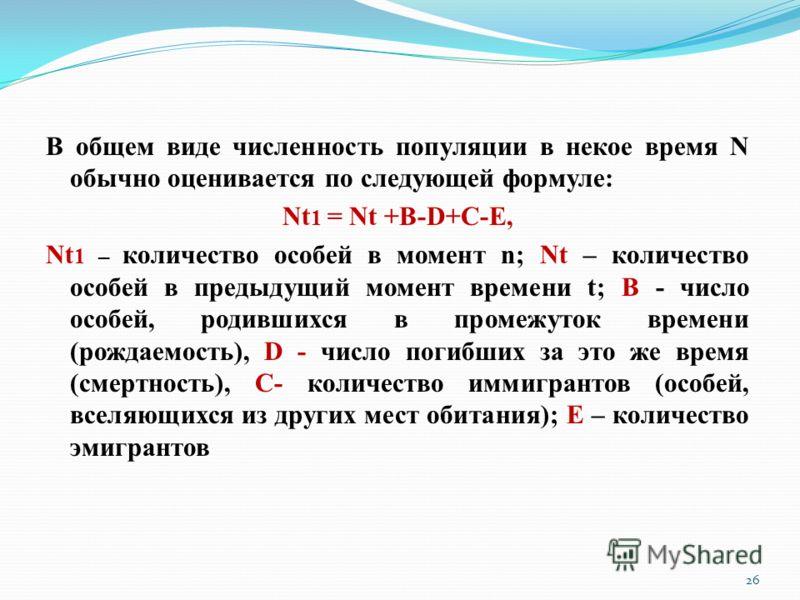 В общем виде численность популяции в некое время N обычно оценивается по следующей формуле: Nt 1 = Nt +B-D+C-E, Nt 1 – количество особей в момент n; Nt – количество особей в предыдущий момент времени t; В - число особей, родившихся в промежуток време