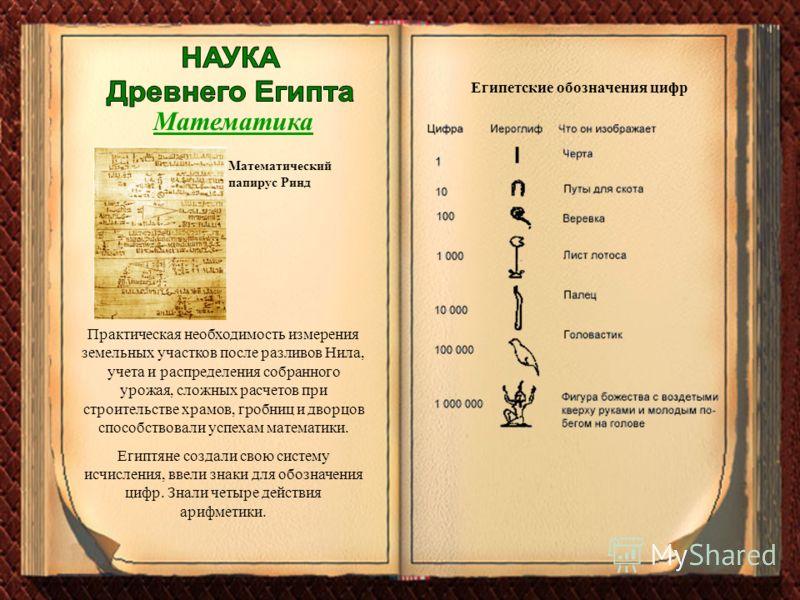 Математика Практическая необходимость измерения земельных участков после разливов Нила, учета и распределения собранного урожая, сложных расчетов при строительстве храмов, гробниц и дворцов способствовали успехам математики. Египтяне создали свою сис