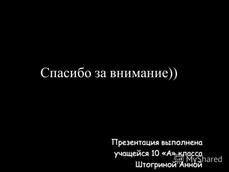 Спасибо за внимание)) Презентация выполнена учащейся 10 «А» класса Штогриной Анной