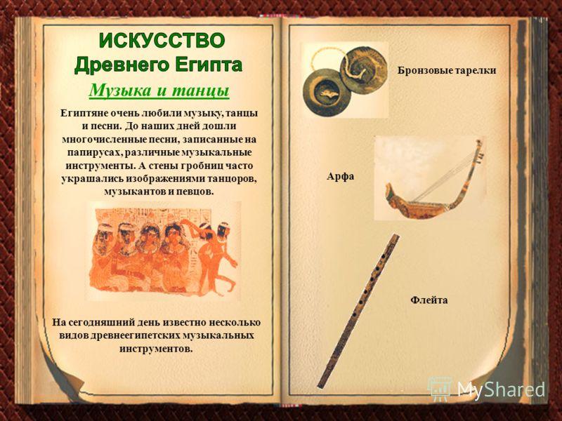 Музыка и танцы Египтяне очень любили музыку, танцы и песни. До наших дней дошли многочисленные песни, записанные на папирусах, различные музыкальные инструменты. А стены гробниц часто украшались изображениями танцоров, музыкантов и певцов. На сегодня