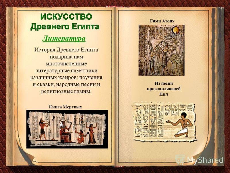Литература Из песни прославляющей Нил Книга Мертвых История Древнего Египта подарила нам многочисленные литературные памятники различных жанров: поучения и сказки, народные песни и религиозные гимны. Гимн Атону