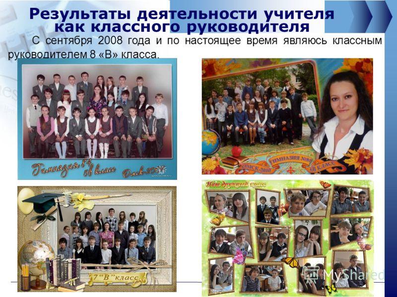 Результаты деятельности учителя как классного руководителя С сентября 2008 года и по настоящее время являюсь классным руководителем 8 «В» класса.
