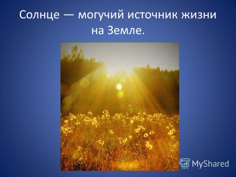 Солнце могучий источник жизни на Земле.