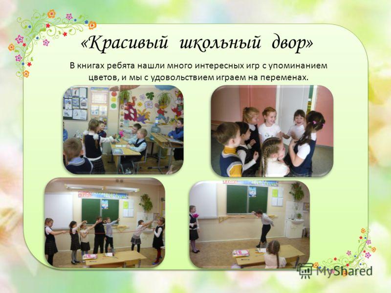 «Красивый школьный двор» В книгах ребята нашли много интересных игр с упоминанием цветов, и мы с удовольствием играем на переменах.