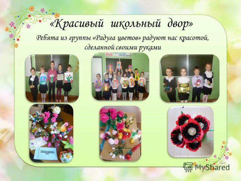 «Красивый школьный двор» Ребята из группы «Радуга цветов» радуют нас красотой, сделанной своими руками