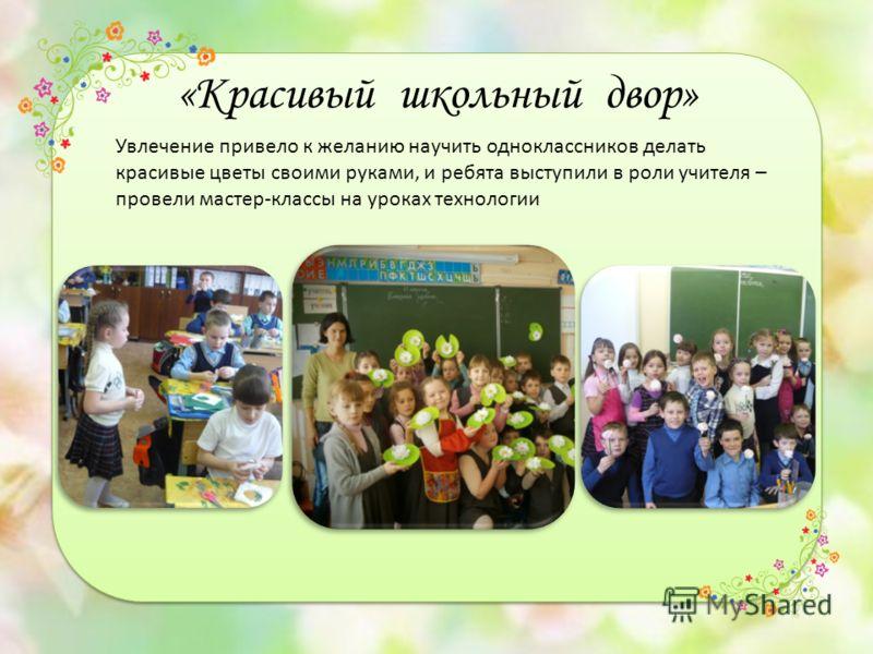 «Красивый школьный двор» Увлечение привело к желанию научить одноклассников делать красивые цветы своими руками, и ребята выступили в роли учителя – провели мастер-классы на уроках технологии
