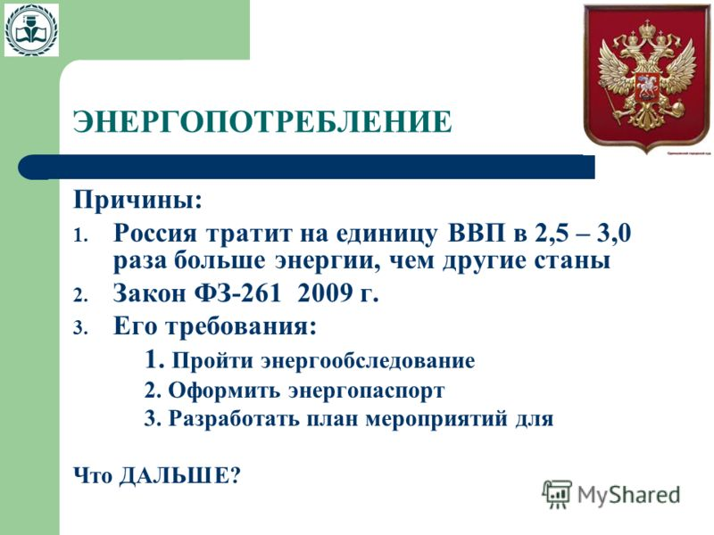ЭНЕРГОПОТРЕБЛЕНИЕ Причины: 1. Россия тратит на единицу ВВП в 2,5 – 3,0 раза больше энергии, чем другие станы 2. Закон ФЗ-261 2009 г. 3. Его требования: 1. Пройти энергообследование 2. Оформить энергопаспорт 3. Разработать план мероприятий для Что ДАЛ