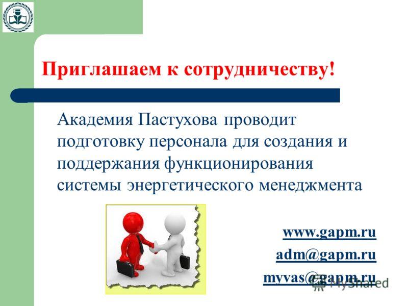 Приглашаем к сотрудничеству! Академия Пастухова проводит подготовку персонала для создания и поддержания функционирования системы энергетического менеджмента www.gapm.ru adm@gapm.ru myvas@gapm.ru