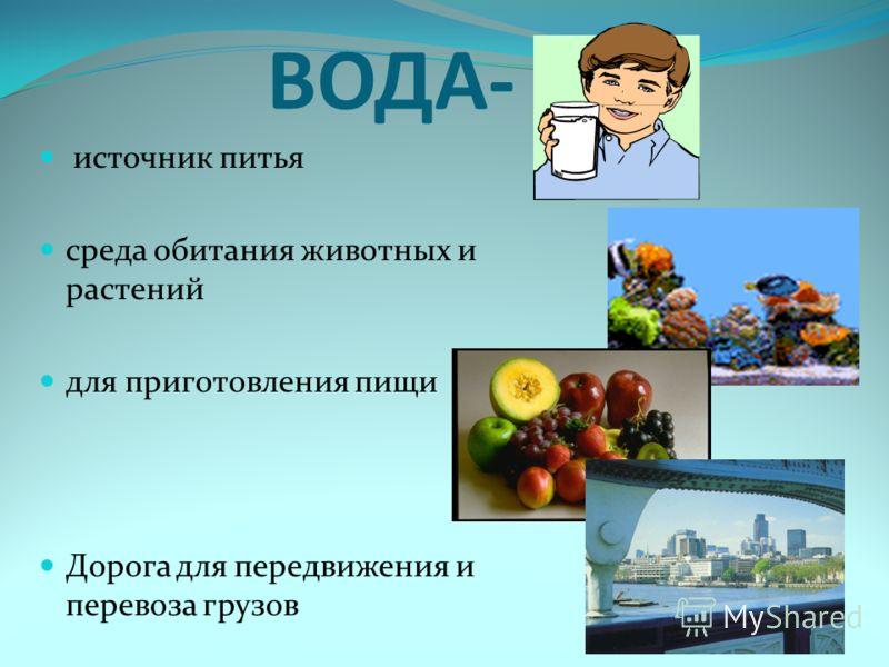 ВОДА- … источник питья среда обитания животных и растений для приготовления пищи Дорога для передвижения и перевоза грузов