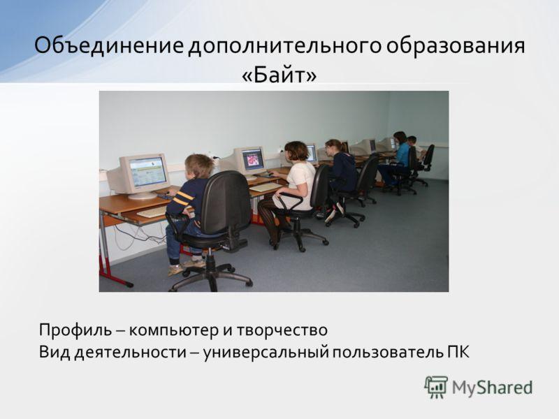 Профиль – компьютер и творчество Вид деятельности – универсальный пользователь ПК Объединение дополнительного образования «Байт»