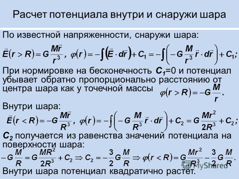 Расчет потенциала внутри и снаружи шара По известной напряженности, снаружи шара: При нормировке на бесконечность С 1 =0 и потенциал убывает обратно пропорционально расстоянию от центра шара как у точечной массы Внутри шара: С 2 получается из равенст