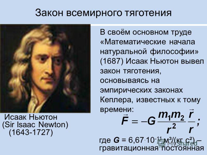 Закон всемирного тяготения В своём основном труде «Математические начала натуральной философии» (1687) Исаак Ньютон вывел закон тяготения, основываясь на эмпирических законах Кеплера, известных к тому времени: Исаак Ньютон (Sir Isaac Newton) (1643-17