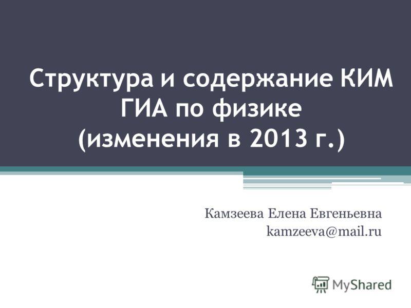 Структура и содержание КИМ ГИА по физике (изменения в 2013 г.) Камзеева Елена Евгеньевна kamzeeva@mail.ru