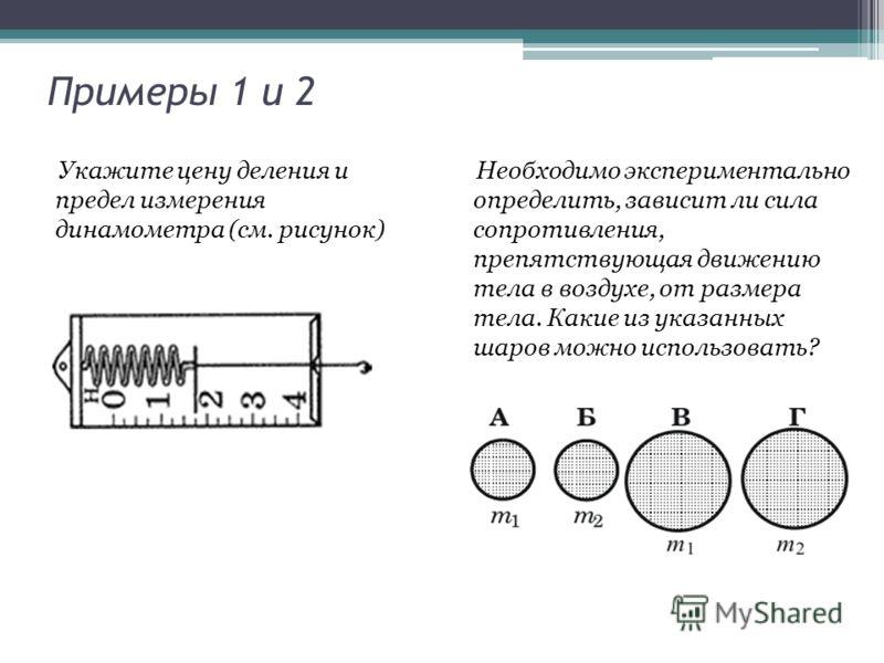 Примеры 1 и 2 Укажите цену деления и предел измерения динамометра (см. рисунок) Необходимо экспериментально определить, зависит ли сила сопротивления, препятствующая движению тела в воздухе, от размера тела. Какие из указанных шаров можно использоват