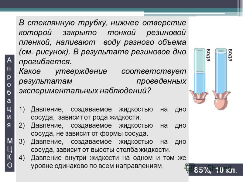 В стеклянную трубку, нижнее отверстие которой закрыто тонкой резиновой пленкой, наливают воду разного объема (см. рисунок). В результате резиновое дно прогибается. Какое утверждение соответствует результатам проведенных экспериментальных наблюдений?