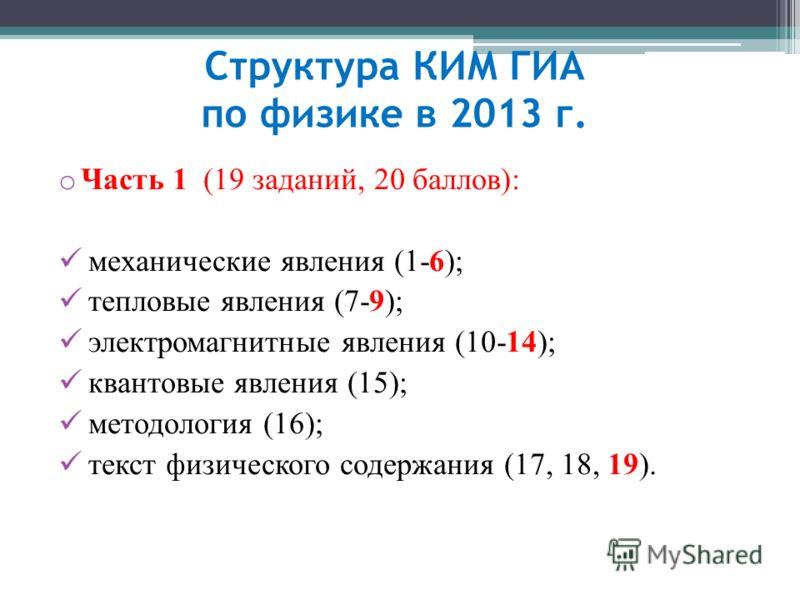 Структура КИМ ГИА по физике в 2013 г. o Часть 1 (19 заданий, 20 баллов): механические явления (1-6); тепловые явления (7-9); электромагнитные явления (10-14); квантовые явления (15); методология (16); текст физического содержания (17, 18, 19).