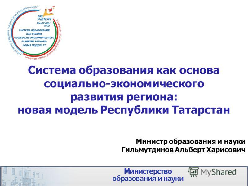 Система образования как основа социально-экономического развития региона: новая модель Республики Татарстан Министр образования и науки Гильмутдинов Альберт Харисович