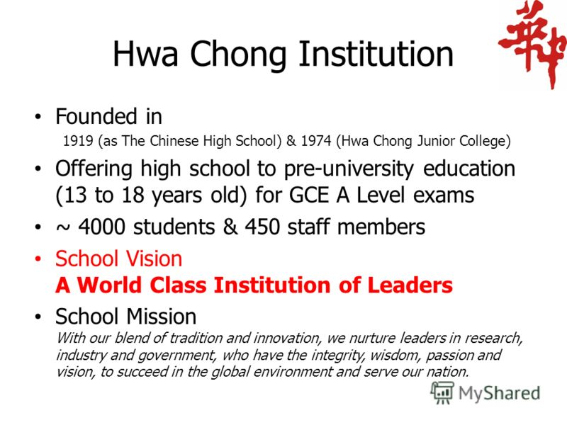 Hwa Chong Institution Founded in 1919 (as The Chinese High School) & 1974 (Hwa Chong Junior College) Offering high school to pre-university education (13 to 18 years old) for GCE A Level exams ~ 4000 students & 450 staff members School Vision A World