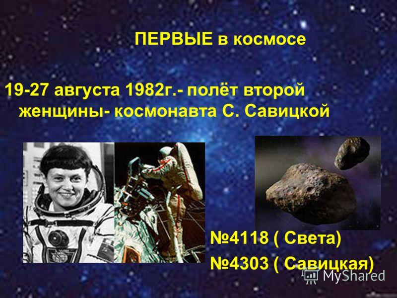 ПЕРВЫЕ в космосе 19-27 августа 1982г.- полёт второй женщины- космонавта С. Савицкой 4118 ( Света) 4303 ( Савицкая)