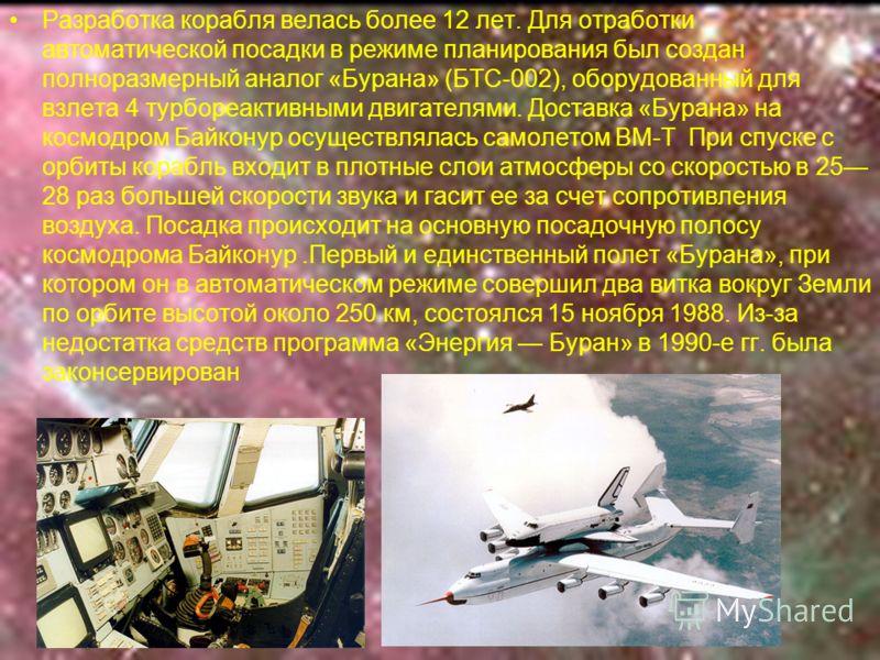 Разработка корабля велась более 12 лет. Для отработки автоматической посадки в режиме планирования был создан полноразмерный аналог «Бурана» (БТС-002), оборудованный для взлета 4 турбореактивными двигателями. Доставка «Бурана» на космодром Байконур о
