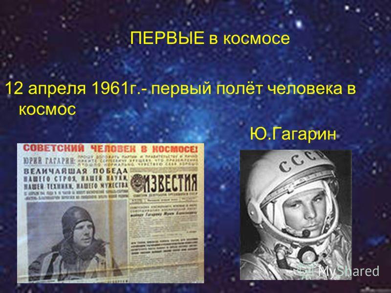 ПЕРВЫЕ в космосе 12 апреля 1961г.- первый полёт человека в космос Ю.Гагарин