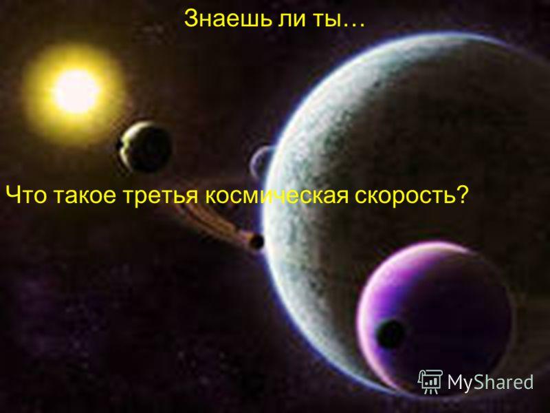 Знаешь ли ты… Что такое третья космическая скорость?